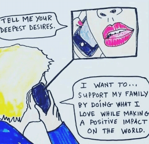 That's all I want: TELL ME YOUR  DEE PEST DESIRES  I WANT TO.  SUPPORT My FAMILY  BY DOING WHAT I  LOVE WHILE MAKING  A PosiTiVE 1MPACT  ON THE W0RLD That's all I want