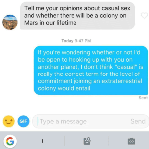 "Gif, Sex, and Lifetime: Tell me your opinions about casual sex  and whether there will be a colony on  Mars in our lifetime  Today 9:47 PM  If you're wondering whether or not I'd  be open to hooking up with you on  another planet, I don't think ""casual"" is  really the correct term for the level of  commitment joining an extraterrestrial  colony would entail  Sent  GIF  Type a message  Send  CO Sexcapades in Space"