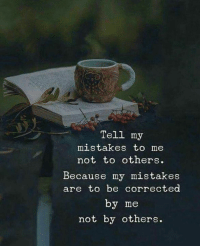 Mistakes, Because, and  Others: Tell my  mistakes to me  not to others  Because my mistakes  are to be corrected  by me  not by others.