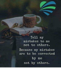 Mistakes, Because, and  Others: Tell my  mistakes to me  not to others.  Because my mistakes  are to be corrected  by me  not by others.