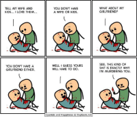 I love Cyanide and happiness. -Icarus: TELL MY WIFE AND  KIDS  I LOVE THEM  You DON'T HAVE A  GIRLFRIEND EITHER.  You DON'T HAVE  A WIFE OR KIDS.  WELL GUESS YOURS  WILL HAVE TO DO  Cyanide and Happiness o Explosm.net  WHAT ABOUT MY  GIRLFRIEND?  SEE, THIS KIND OF  SHIT IS EXACTLY WHY  IM MURDERING YOU. I love Cyanide and happiness. -Icarus