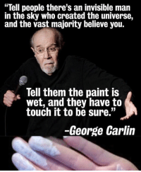 "invisible man: ""Tell people there's an invisible man  in the sky who created the universe,  and the vast majority believe you.  Tell them the paint is  wet, they have to  touch it to be sure.""  -George Carlin"