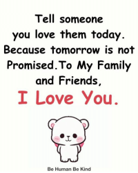 Family, Friends, and Love: Tell someone  you love them today  Because tomorrow is not  Promised.To My Family  and Friends,  I Love You  Be Human Be Kind