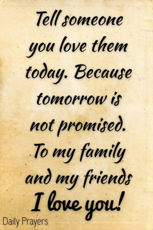 Family, Friends, and Love: Tell someone  you love them  today. Because  tomorrow is  not promize  To my family  and my friends  I love you  Daily Prayers