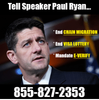 Congress faces a spending deadline on Jan. 19, and there's continued talk about connecting a DACA amnesty to a spending bill.   Call House Speaker Paul Ryan at (855) 827-2353 and tell him to 1) End Chain Migration, 2) End the Visa Lottery, and 3) Require all business to use E-Verify!: Tell Speaker Paul Ryan..  End CHAIN MIGRATION  End VISA LOTTERY  Mandate E-VERIFY  855-827-2353 Congress faces a spending deadline on Jan. 19, and there's continued talk about connecting a DACA amnesty to a spending bill.   Call House Speaker Paul Ryan at (855) 827-2353 and tell him to 1) End Chain Migration, 2) End the Visa Lottery, and 3) Require all business to use E-Verify!