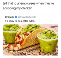 Chipotle, Chicken, and Okay: tell that to ur employees when they're  scooping my chicken  Chipotle @ChipotleTweets  It's okay to be a little extra Real talk Chipotle 😤😂 @ChipotleTweets https://t.co/TZkqkdmRpx