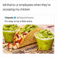 Chipotle, Fam, and Taco Bell: tell that to ur employees when they're  scooping my chicken  Chipotle @ChipotleTweets  It's okay to be a little extra Keep scooping fam 🌮 Chipotle or Taco Bell? VOTE BELOW 🌯🌮🌯