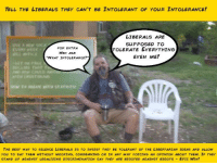 """Memes, Masters, and Racist: TELL THE LIBERALS THEY CAN'T BE INTOLERANT OF YouR INTOLERANCE!  LIBERALS ARE  SUPPOSED TO  FOR EXTRA  TOLERATE EVERYTHING  WIN ASK  EVEN ME!  """"WHAT INTOLERANCE?  THE BEST WAY TO SILENCE LIBERALS Is TO INSIST THEY BE TOLERANT of THE LIBERTARIAN IDEAS AND ALLOW  You TO SAY THEM WITHouT MOCKING. CONDEMNING OR IN ANY WAY YoICING AN QPINION ABouT THEM. IF THEY  STAND UP AGAINST LEGALIZING DISCRIMINATION SAY THEY ARE BIGOTED AGAINST BIGOTS  EPIC WIN! A Master Libertarian Lesson on How to Deal with Intolerance for your questionable ideas when you uncover it:  1- Point out that Liberals are intolerant of your intolerance and any intolerance at all is the same thing.  2- Expect them to be silent about your intolerance and the policies of intolerance you support, or else accuse them of """"Hate""""  3- Be an advocate of free speech though.  4- Ask """"What Intolerance?"""" and pretend that there are no policies of pro-discrimination within Libertarians and it is fictional.  5- Say you do not agree with those policies when the liberals show you without a doubt that they exist and that whoever put them forth even though they are republican/libertarian leaders, think tanks and platform were not """"True Libertarians""""  6- Agree with those policies but say you don't support them. Example:  """"As odious as it is, my belief in Freedom compels to side with the right of a store owner to refuse service to blacks on the basis of race - even though I don't agree with that practice""""  be vague and arbitrary enough that you leave both doors open and can hold both beliefs simultaneously without any shame for doing so.  7- Be racist as hell, but say you are not. """"I am not racist but..."""" will make the next thing you say not be racist. It's a special rule that only liberals ignore because they hate free speech."""