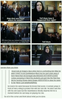Dumbledore, Life, and Memes: Tell them how it  How dare you stand  happened that nightl  where he stood?!  Tell them how you looked him in the eye  Tell them.  a man who trusted you, and killed him  HNust look at Snape s face while Harry's confronting him thlike he  didn't WANT to kill Dumbledore Hbut now he can't even deny  here and then McGonagalLaka BADASS MOTHERFUCKER  comes swooping and the studen  ust  part ke the Red Sea  did for ucking Moses fand Snape  TA  to raise  his Wan  to her fand Lust aslkthsdkinaksi  he lowers his wand because he knows that scene. A woman jumps in  front of Harry willing to protect him with her own life, He didn't see this  with his own eyes but the resemblance literally disarms him for a  moment before he can keep on playing his role  Go sit in the corner and think about what you've done