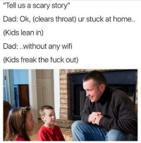 "Scary as fuck! 😥😁😂: Tell us a scary story""  Dad: Ok, (clears throat) ur stuck at home..  (Kids lean in)  Dad: without any wifi  (Kids freak the fuck out) Scary as fuck! 😥😁😂"