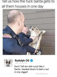 laughoutloud-club:  Almost Christmas: Tell us how the fuck Santa gets to  all them houses in one day  acabbagecatmemes  Rudolph OG  Orudolphl  Don't Tell em shit cuzz! Me n  Santa headed down to bail u out  rn my nigga!!  12/25/2018 12.0lam laughoutloud-club:  Almost Christmas