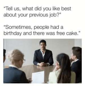 "Birthday, Dank, and Best: ""Tell us, what did you like best  about your previous job?""  ""Sometimes, people had a  birthday and there was free cake."""