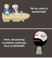 Accounting: Tell us, what is  accounting?  CEER  hmm, Accounting  is present continous  form of ACCOUNT.