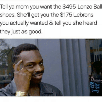 Memes, Shoes, and Good: Tell ya mom you want the $495 Lonzo Ball  shoes. She'll get you the $175 Lebrons  you actually wanted & tell you she heard  they just as good.  Fri -Sal Reverse Psycology..😃😂😂