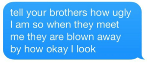 blown away: tell your brothers how ugly  I am so when they meet  me they are blown away  by how okay I look