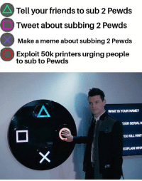 Pewds: Tell your friends to sub 2 Pewds  Tweet about subbing 2 Pewds  Make a meme about subbing 2 Pewds  Exploit 50k printers urging people  to sub to Pewds  WHATISYOUR NAME?  OUR SERIALN  画  'OU KILL HIM?  EXPLAIN WHA