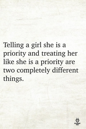 Different Things: Telling a girl she is a  priority and treating her  like she is a priority are  two completely different  things.  RELATIONCHP  OLES