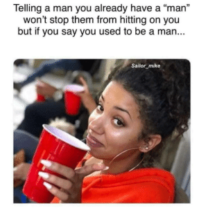 "Wisdom for the ladies: Telling a man you already have a ""man'""  won't stop them from hitting on you  but if you say you used to be a man...  15  Sailor_mike Wisdom for the ladies"