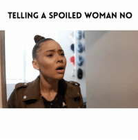 Bae, Lol, and Memes: TELLING A SPOILED WOMAN NO If ya girl spoiled she ain't taking no for an answer 😌😂😂who act like this? Lol...TAG BAE!!! ➖➖➖➖➖➖➖➖➖➖➖➖➖ Video with @candyglitzshock Filmed by: @itsjetography ➖➖➖➖➖➖➖➖➖➖➖➖➖ NellyVidz JustComedy TagBae TagAFriend