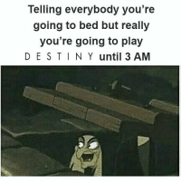 Oh yes⚡ Partners ⤵ @destiny.game.drawings @reapinglyfe @that.one.dreg @kaixur @reclipze @fangedleech77 @destinyarea @nightlock451 ________________ destiny destinythegame destinyhumor dankmemes cringe triggered nicememe meme memes immortalmemes weeaboo anime ayylmao lol edgy papafranku girl mlg BEP fnaf wtf kek offensive succ loli kahoot ps4 xboxone: Telling everybody you're  going to bed but really  you're going to play  DE S TIN Y until 3 AM Oh yes⚡ Partners ⤵ @destiny.game.drawings @reapinglyfe @that.one.dreg @kaixur @reclipze @fangedleech77 @destinyarea @nightlock451 ________________ destiny destinythegame destinyhumor dankmemes cringe triggered nicememe meme memes immortalmemes weeaboo anime ayylmao lol edgy papafranku girl mlg BEP fnaf wtf kek offensive succ loli kahoot ps4 xboxone