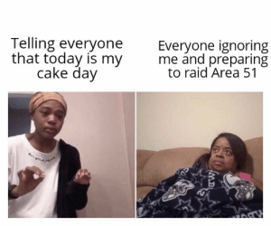 Reddit, Cake, and Today: Telling everyone  that today is my  cake day  Everyone ignoring  me and preparing  to raid Area 51  MB We need to prepare UwU
