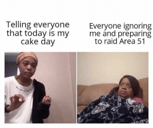 Reddit, Cake, and Today: Telling everyone  that today is my  cake day  Everyone ignoring  me and preparing  to raid Area 51  0  MB I promise to be a part of the raid