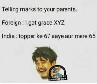 True story :P: Telling marks to your parents.  Foreign I got grade XYZ  India topper ke 67 aaye aur mere 65  f BHUKKAD True story :P