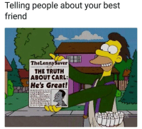 Best Friend, Best, and Truth: Telling people about your best  friend  TheLennySaver  THE TRUTH  ABOUT CARL:  He's Great! <p>The Simpson&rsquo;s predict everything</p>