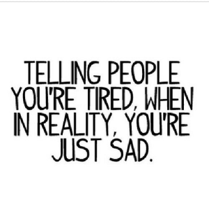 Sad, Reality, and Net: TELLING PEOPLE  YOU'RE TIRED, WHEN  IN REALITY, YOURE  JUST SAD  1 https://iglovequotes.net/
