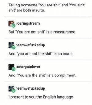 "english language: Telling someone You are shit' and You ain't  shit' are both insults.  roaringstream  But ""You are not shit"" is a reassurance  teamwefuckedup  And ""you are not the shit"" is an insult  astargatelover  And ""You are the shit"" is a compliment.  teamwefuckedup  I present to you the English language"