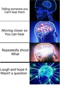 Memes, Hope, and Can: Telling someone you  Can't hear them  Moving closer s  You can hear  Repeatedly shout  What  Laugh and hope it  Wasn't a question A mildly intriguing title via /r/memes https://ift.tt/2Bmv88T