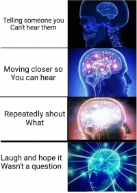 Hope, MeIRL, and Can: Telling someone you  Can't hear them  Moving closer so  You can hear  Repeatedly shout  What  Laugh and hope it  Wasnt a question meirl