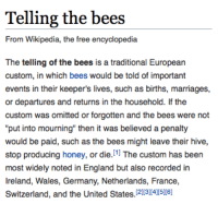 "England, Head, and Target: Telling the bees  From Wikipedia, the free encyclopedia  The telling of the bees is a traditional European  custom, in which bees would be told of important  events in their keeper's lives, such as births, marriages,  or departures and returns in the household. If the  custom was omitted or forgotten and the bees were not  ""put into mourning"" then it was believed a penalty  would be paid, such as the bees might leave their hive  stop producing honey, or die.1 The custom has been  most widely noted in England but also recorded in  Ireland, Wales, Germany, Netherlands, France,  Switzerland, and the United States. 23456 strictlyscript:  oakydokey:  honeygoblin: Little is known about the origins of this practice, although there is some unfounded speculation that it is loosely derived from or perhaps inspired by ancient Aegean notions about bees' ability to bridge the natural world with the afterlife. #me shoving my head into a beehive: yall would not fuckin BELIEVE the day i've had   Bees are my new therapist"