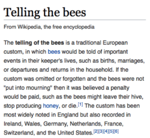 "England, Head, and Love: Telling the bees  From Wikipedia, the free encyclopedia  The telling of the bees is a traditional European  custom, in which bees would be told of important  events in their keeper's lives, such as births, marriages,  or departures and returns in the household. If the  custom was omitted or forgotten and the bees were not  ""put into mourning"" then it was believed a penalty  would be paid, such as the bees might leave their hive  stop producing honey, or die.1 The custom has been  most widely noted in England but also recorded in  Ireland, Wales, Germany, Netherlands, France,  Switzerland, and the United States. 23456 thankgoodnessforme:  cardozzza:   lightnjoynstuff:   oakydokey:  honeygoblin: Little is known about the origins of this practice, although there is some unfounded speculation that it is loosely derived from or perhaps inspired by ancient Aegean notions about bees' ability to bridge the natural world with the afterlife. #me shoving my head into a beehive: yall would not fuckin BELIEVE the day i've had   @cardozzza    I love the mental image that tag creates     The bees when you give them the tea:"