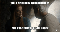 Booty, Game of Thrones, and Bootys: TELLS MARGAERY TO DO HER DUTY  AND THAT OUTYISGIVIN' BOOTY Sent by Nikola Zlatkovic.