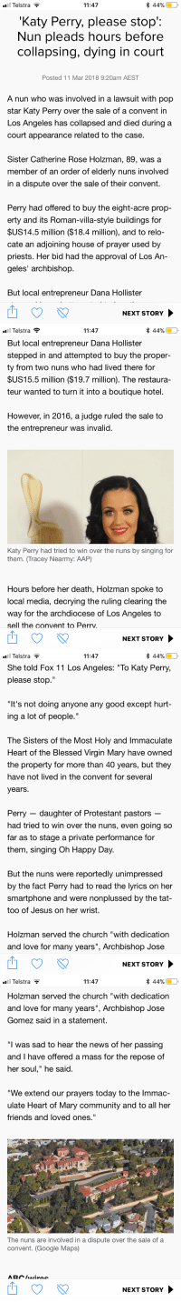 "Blessed, Church, and Community: Telstra  11:47  Katy Perry, please stop:  Nun pleads hours before  collapsing, dying in court  Posted 11 Mar 2018 9:20am AEST  A nun who was involved in a lawsuit with pop  star Katy Perry over the sale of a convent in  LOS Angeles has collapsed and died during a  court appearance related to the case  Sister Catherine Rose Holzman, 89, was a  member of an order of elderly nuns involved  in a dispute over the sale of their convent.  Perry had offered to buy the eight-acre prop-  erty and its Roman-villa-style buildings for  $US14.5 million ($18.4 million), and to relo-  cate an adjoining house of prayer used by  priests. Her bid had the approval of Los An-  geles' archbishop  But local entrepreneur Dana Hollisteir  NEXT STORY   * 44%(D,  Telstra  But local entrepreneur Dana Hollister  stepped in and attempted to buy the proper-  ty from two nuns who had lived there for  SUS15.5 million ($19.7 million). The restaura-  teur wanted to turn it into a boutique hotel.  11:47  However, in 2016, a judge ruled the sale to  the entrepreneur was invalid.  Katy Perry had tried to win over the nuns by singing for  them. (Tracey Nearmy: AAP)  Hours before her death, Holzman spoke to  local media, decrying the ruling clearing the  way for the archdiocese of Los Angeles to  sell the convent to Perrv.  NEXT STORY   Telstra  11:47  She told Fox 11 Los Angeles: ""To Katy Perry,  please stop.""  It's not doing anyone any good except hurt  ing a lot of people.""  The Sisters of the Most Holy and Immaculate  Heart of the Blessed Virgin Mary have owned  the property for more than 40 years, but they  have not lived in the convent for several  years.  Perry - daughter of Protestant pastors  had tried to win over the nuns, even going so  far as to stage a private performance for  them, singing Oh Happy Day  But the nuns were reportedly unimpressed  by the fact Perry had to read tne lyrics on her  smartphone and were nonplussed by the tat-  too of Jesus on her wrist.  Holzman served the church ""with dedication  and love for many years"", Archbishop Jose  NEXT STORY   l Telstra  Holzman served the church ""with dedication  and love for many years"", Archbishop Jose  Gomez said in a statement.  11:47  44%)  ""I was sad to hear the news of her passing  and I have offered a mass for the repose of  her soul,"" he said.  ""We extend our prayers today to the lmmac-  ulate Heart of Mary community and to all her  friends and loved ones.""  The nuns are involved in a dispute over the sale of a  convent. (Google Maps)  NEXT STORY <p><a href=""http://practicalmagicisthebestmovie.tumblr.com/post/171742207803/practicalmagicisthebestmovie-like-literally-can"" class=""tumblr_blog"">practicalmagicisthebestmovie</a>:</p><blockquote> <p><a href=""http://practicalmagicisthebestmovie.tumblr.com/post/171741981848/like-literally-can-you-imagine-believing-so"" class=""tumblr_blog"">practicalmagicisthebestmovie</a>:</p> <blockquote><p>like literally can you imagine believing so solidly in your talent and charm that you do any of what katy perry is reported to have done in this article i'm HYSTERIC with disbelief</p></blockquote> <p>i'm actually tearing up at the thought of katy perry thinking her fanbase was broad enough to include a bunch of elderly nuns who have devoted their etire lives to God and to their community. literally can you imagine being that in love with the idea of yourself</p> </blockquote>"