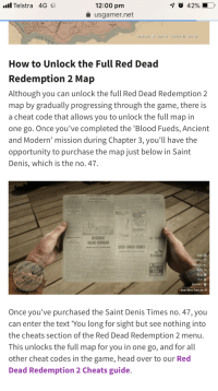 Head, The Game, and Game: Telstra 4G  12:00 pm  usgamer.net  How to Unlock the Full Red Dead  Redemption 2 Map  Although you can unlock the full Red Dead Redemption 2  map by gradually progressing through the game, there is  a cheat code that allows you to unlock the full map in  one go. Once you've completed the 'Blood Fueds, Ancient  and Modern' mission during Chapter 3, you'll have the  opportunity to purchase the map just below in Saint  Denis, which is the no. 47  RIVERBCAT  CEAL  Once you've purchased the Saint Denis Times no. 47, you  can enter the text 'You long for sight but see nothing into  the cheats section of the Red Dead Redemption 2 menu  This unlocks the full map for you in one go, and for all  other cheat codes in the game, head over to our Red  Dead Redemption 2 Cheats guide