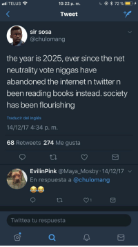Blackpeopletwitter, Books, and Gucci: TELUS  10:22 p. m.  Tweet  sir sosa  @chulomang  the year is 2025, ever since the net  neutrality vote niggas have  abandoned the internet n twitter n  been reading books instead. society  has been flourishing  Traducir del inglés  14/12/17 4:34 p.m.  68 Retweets 274 Me gusta  EvilinPink @Maya_Mosby : 14/12/17  En respuesta a @chulomang  Twittea tu respuesta <p>peace and war: written by Gucci Mane (via /r/BlackPeopleTwitter)</p>