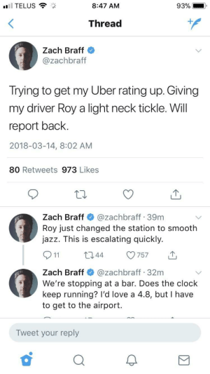 Clock, Love, and Smooth: TELUS  8:47 AM  93%  Thread  1  Zach Braff  @zachbraft  Irying to get my Uber rating up. Giving  my driver Roy a light neck tickle. Will  report back  2018-03-14, 8:02 AM  80 Retweets 973 Likes  Zach Braff@zachbraff 39m  Roy just changed the station to smooth  jazz. This is escalating quickly.  044 757  Zach Braff@zachbraff 32m  We're stopping at a bar. Does the clock  keep running? I'd love a 4.8, but I have  to get to the airport.  Tweet your reply meirl