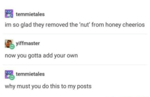 If you can't produce your own, store bought is fine.: temmietales  im so glad they removed the 'nut' from honey cheerios  yiffmaster  now you gotta add your own  temmietales  why must you do this to my posts If you can't produce your own, store bought is fine.