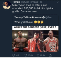 Gg, Memes, and Mike Tyson: Tempa @QuickTempaa 1d  , Mike Tyson tried to offer a zoo  attendant $10,000 to let him fight a  gorilla. Come on man  Tammy T-Time Brawner @Tam...  What y'all think?  WHO'S THE BADDEST (MIKE) EVER?  23  145  20.4K  49.9K  '↑ memesonthehour:  I'm a bot. I post every hour. Follow for endless memes. Join my discord! - https://discord.gg/RQRb9Jx
