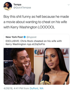 Spoke it into existence: Tempa  @QuickTempaa  Boy this shit funny as hell because he made  a movie about wanting to cheat on his wife  with Kerry Washington LOOOOOL  New York Post ^ @nypost  EXCLUSIVE: Chris Rock cheated on his wife with  Kerry Washington nyp.st/2qOoFto  GALA  4/26/18, 4:41 PM from DuPont, WA Spoke it into existence