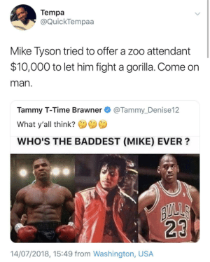 It's an interesting point to make by 2ndfastestmanalive FOLLOW HERE 4 MORE MEMES.: Tempa  @QuickTempaa  Mike Tyson tried to offer a zoo attendant  $10,000 to let him fight a gorilla. Come on  man  Tammy T-Time Brawner@Tammy_Denise12  What y'all think?  WHO'S THE BADDEST (MIKE) EVER?  14/07/2018, 15:49 from Washington, USA It's an interesting point to make by 2ndfastestmanalive FOLLOW HERE 4 MORE MEMES.