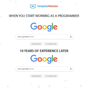 Google, Date, and Google Search: TemplateMonster  WHEN YOU START WORKING AS A PROGRAMMER  Google  how to get date in c+  I'm Feeling Lucky  Google Search  10 YEARS OF EXPERIENCE LATER  Google  how to get date in c+  Google Search  I'm Feeling Lucky 10 years of experience later :))))