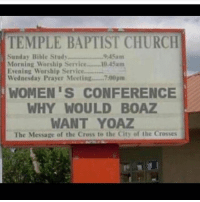Church, Memes, and Bible: TEMPLE BAPTIST CHURCH  Sunday Bible Study  9:45am  Morning Worship Service.... 10 45am  Evening Worship Service..........  Wednesday Prayer Meeting........7:00pm  WOMEN S CONFERENCE  WHY WOULD BOAZ  WANT YOAZ  The Message of the Cross te the City of the Crosses Hahaaaaa! Great Monday laugh!! 👍🏼👍🏼 listen, Ruth was out working... not twerking! Are you RUTH material? repost @jsonfredericks 😂😂😂 realtalkkim