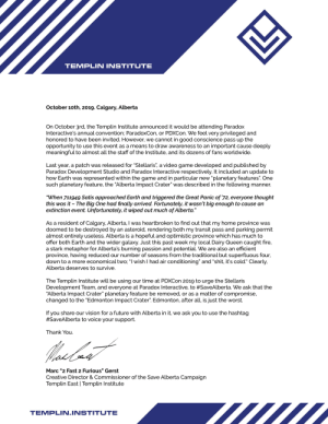 """A statement from the Templin Institute regarding our participation at PDXCON 2019. #SaveAlberta: TEMPLIN INSTITUTE  October 10th, 2019. Calgary, Alberta  On October 3rd, the Templin Institute announced it would be attending Paradox  Interactive's annual convention; ParadoxCon, or PDXCO . We feel very privileged and  honored to have been invited. However, we cannot in good conscience pass up the  opportunity to use this event as a means to draw awareness to an important cause deeply  meaningful to almost all the staff of the Institute, and its dozens of fans worldwide.  Last year, a patch was released for """"Stellaris"""", a video game developed and published by  Paradox Development Studio and Paradox Interactive respectively. It included an update to  how Earth was represented within the game and in particular new """"planetary features"""". One  such planetary feature, the """"Alberta Impact Crater"""" was described in the following manner.  """"When 711949 Satis approached Earth and triggered the Great Panic of 72, everyone thought  this was it The Big One had finally arrived. Fortunately, it wasn't big enough to cause an  extinction event. Unfortunately, it wiped out much of Alberta.""""  As a resident of Calgary, Alberta, I was heartbroken to find out that my home province was  doomed to be destroyed by an asteroid, rendering both my transit pass and parking permit  almost entirely useless. Alberta is a hopeful and optimistic province which has much to  offer both Earth and the wider galaxy. Just this past week my local Dairy Queen caught fire,  a stark metaphor for Alberta's burning passion and potential. We are also an efficient  province, having reduced our number of seasons from the traditional but superfluous four,  down to a more economical two; """"I wish I had air conditioning"""" and """"shit, it's cold."""" Clearly,  Alberta deserves to survive.  The Templin Institute will be using our time at PDXCon 2019 to urge the Stellaris  Development Team, and everyone at Paradox Interactive, to #"""