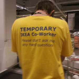 the-worm-man: They pick random shoppers, give them this shirt and take their family hostage: TEMPORARY  IKEA Co-Worker  lease don't ask me  any hard question the-worm-man: They pick random shoppers, give them this shirt and take their family hostage