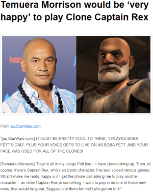"Dad, Gif, and Phone: Temuera Morrison would be 'very  happy' to play Clone Captain Rex  From au StarWars.com  [au.StarWars.com] IT MUST BE PRETTY COOL TO THINK, ""I PLAYED BOBA  FETT'S DAD. PLUS YOUR VOICE GETS TO LIVE ON AS BOBA FETT, AND YOUR  FACE WAS USED FOR ALL OF THE CLONES!  Temuera Morrison:] They're all in my Jango Fett line - I have clones lining up. Then, of  course, there's Captain Rex, who's an iconic character. I've also voiced various games  What'll make me really happy is if I get the phone call asking me to play another  character - an older Captain Rex or something. I want to pop in on one of these new  ones, that would be great. Suggest it to them for mel Let's get on to it!"" gffa: fireflyfish:  poplitealqueen:  visovari:  LUCASFILM C'MON LET'S DO IT [source]  LET HIM DO IT. LET HIM DO IT. LET HIM DO IT.    LISTEN, LUCASFILM.  I'VE BEEN GOOD.  AND THIS YEAR HAS SUCKED.  I DESERVE THIS.  GIVE ME TEMUERA MORRISON AS REX AND ROSARIO DAWSON AS AHSOKA RUNNING AROUND THE GALAXY TOGETHER.YOU CAN DO IT, LF.  PLEASE SAVE THIS YEAR, GIVE THIS TO US."