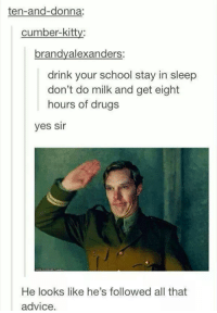 Brandie: ten-and-donna:  cumber-kitty:  brandy alexanders  drink your school stay in sleep  don't do milk and get eight  hours of drugs  yes Sir  He looks like he's followed all that  advice.