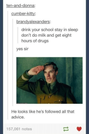 Advice, Drugs, and School: ten-and-donna:  cumber-kitty;  brandyalexanders:  drink your school stay in sleep  don't do milk and get eight  hours of drugs  yes sir  He looks like he's followed all that  advice.  157,061 notes Follow that information y'all